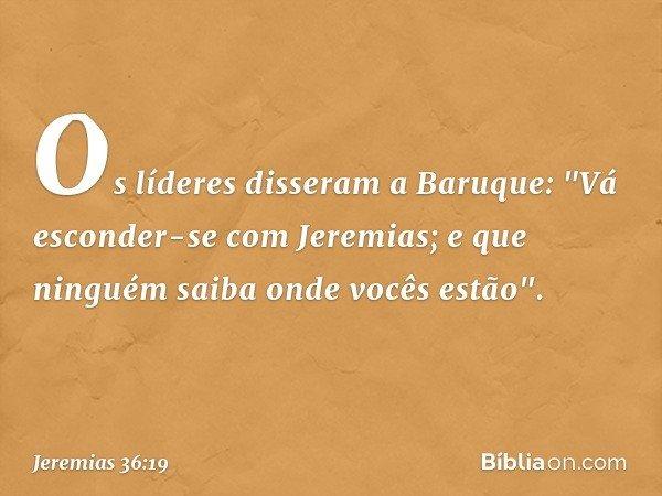 """Os líderes disseram a Baruque: """"Vá esconder-se com Jeremias; e que ninguém saiba onde vocês estão"""". -- Jeremias 36:19"""