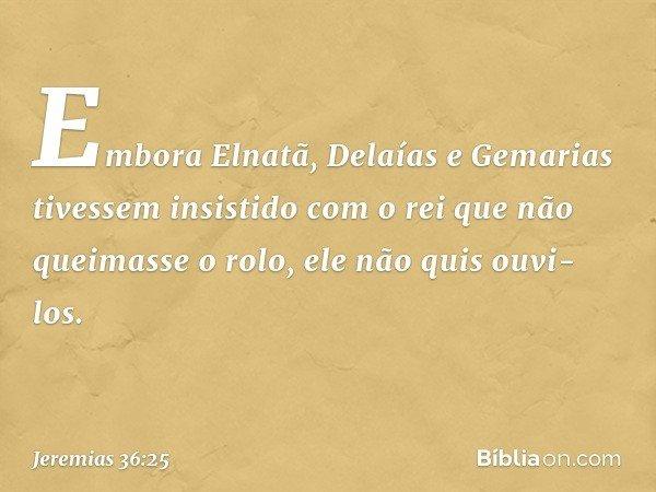 Embora Elnatã, Delaías e Gemarias tivessem insistido com o rei que não queimasse o rolo, ele não quis ouvi-los. -- Jeremias 36:25