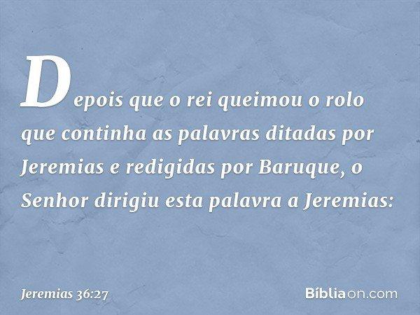 Depois que o rei queimou o rolo que continha as palavras ditadas por Jeremias e redigidas por Baruque, o Senhor dirigiu esta palavra a Jeremias: -- Jeremias 36