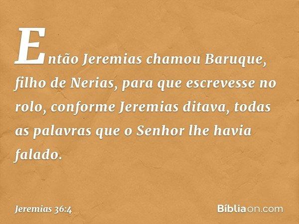 Então Jeremias chamou Baruque, filho de Nerias, para que escrevesse no rolo, conforme Jeremias ditava, todas as palavras que o Senhor lhe havia falado. -- Jere