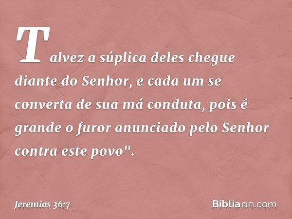 """Talvez a súplica deles chegue diante do Senhor, e cada um se converta de sua má conduta, pois é grande o furor anunciado pelo Senhor contra este povo"""". -- Jerem"""