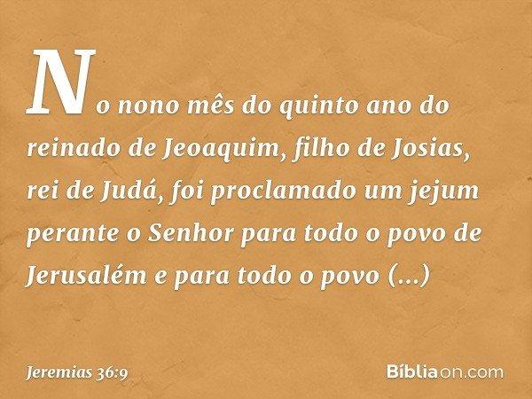 No nono mês do quinto ano do reinado de Jeoaquim, filho de Josias, rei de Judá, foi proclamado um jejum perante o Senhor para todo o povo de Jerusalém e para to