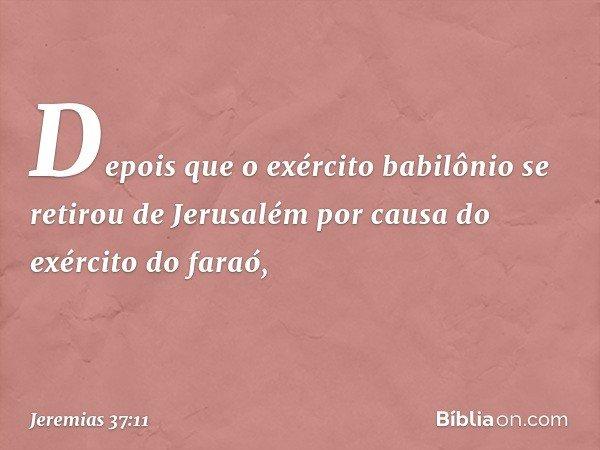 Depois que o exército babilônio se retirou de Jerusalém por causa do exército do faraó, -- Jeremias 37:11