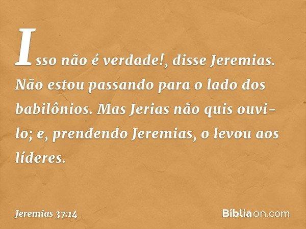 """""""Isso não é verdade!"""", disse Jeremias. """"Não estou passando para o lado dos babilônios."""" Mas Jerias não quis ouvi-lo; e, prendendo Jeremias, o levou aos líderes"""