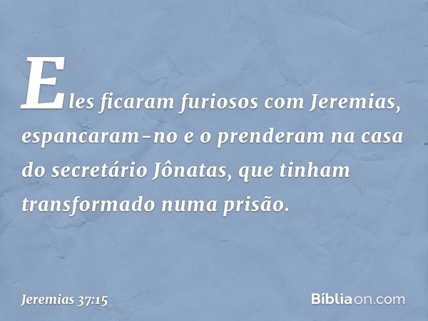 Eles ficaram furiosos com Jeremias, espancaram-no e o prenderam na casa do secretário Jônatas, que tinham transformado numa prisão. -- Jeremias 37:15