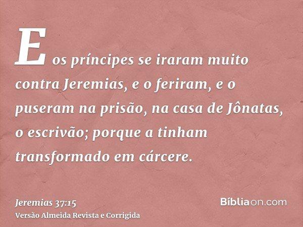 E os príncipes se iraram muito contra Jeremias, e o feriram, e o puseram na prisão, na casa de Jônatas, o escrivão; porque a tinham transformado em cárcere.