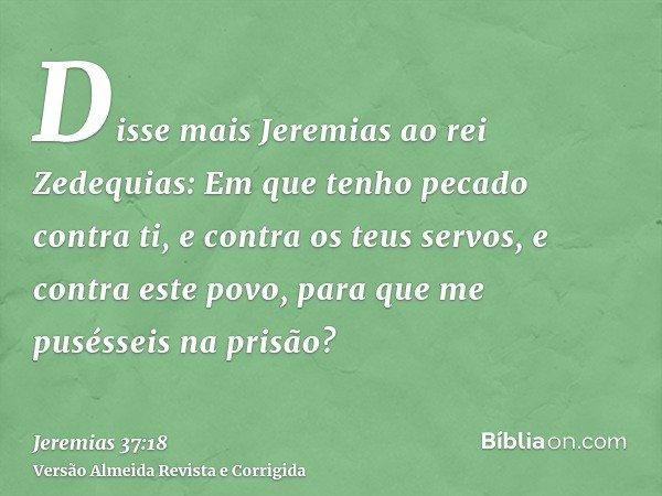 Disse mais Jeremias ao rei Zedequias: Em que tenho pecado contra ti, e contra os teus servos, e contra este povo, para que me pusésseis na prisão?