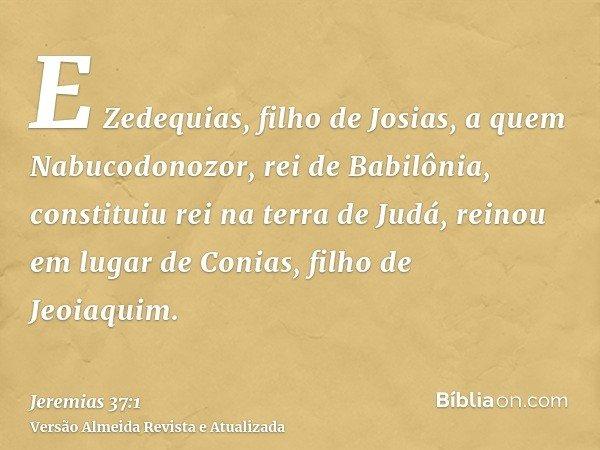 E Zedequias, filho de Josias, a quem Nabucodonozor, rei de Babilônia, constituiu rei na terra de Judá, reinou em lugar de Conias, filho de Jeoiaquim.