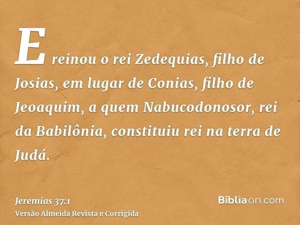 E reinou o rei Zedequias, filho de Josias, em lugar de Conias, filho de Jeoaquim, a quem Nabucodonosor, rei da Babilônia, constituiu rei na terra de Judá.