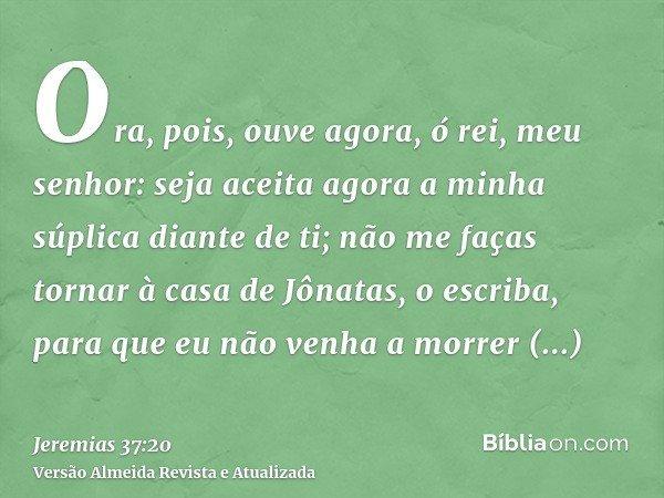 Ora, pois, ouve agora, ó rei, meu senhor: seja aceita agora a minha súplica diante de ti; não me faças tornar à casa de Jônatas, o escriba, para que eu não venh
