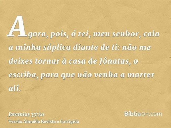 Agora, pois, ó rei, meu senhor, caia a minha súplica diante de ti: não me deixes tornar à casa de Jônatas, o escriba, para que não venha a morrer ali.