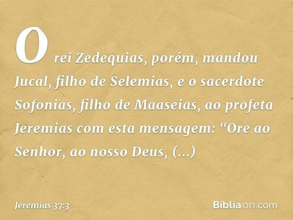 O rei Zedequias, porém, mandou Jucal, filho de Selemias, e o sacerdote Sofonias, filho de Maaseias, ao profeta Jeremias com esta mensagem: