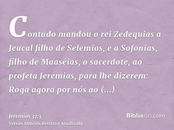 Contudo mandou o rei Zedequias a Jeucal filho de Selemias, e a Sofonias, filho de Maaséias, o sacerdote, ao profeta Jeremias, para lhe dizerem: Roga agora por n