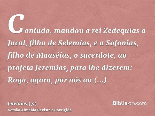 Contudo, mandou o rei Zedequias a Jucal, filho de Selemias, e a Sofonias, filho de Maaséias, o sacerdote, ao profeta Jeremias, para lhe dizerem: Roga, agora, po