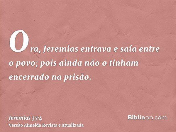 Ora, Jeremias entrava e saía entre o povo; pois ainda não o tinham encerrado na prisão.