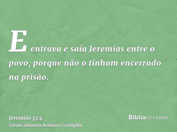 E entrava e saía Jeremias entre o povo, porque não o tinham encerrado na prisão.