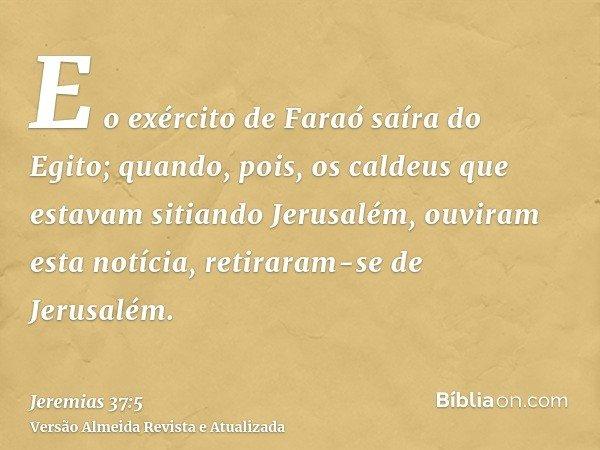 E o exército de Faraó saíra do Egito; quando, pois, os caldeus que estavam sitiando Jerusalém, ouviram esta notícia, retiraram-se de Jerusalém.