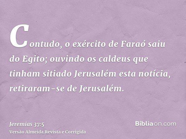 Contudo, o exército de Faraó saiu do Egito; ouvindo os caldeus que tinham sitiado Jerusalém esta notícia, retiraram-se de Jerusalém.
