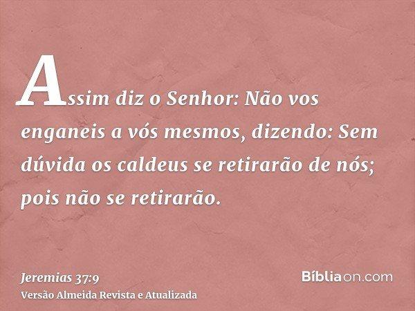 Assim diz o Senhor: Não vos enganeis a vós mesmos, dizendo: Sem dúvida os caldeus se retirarão de nós; pois não se retirarão.