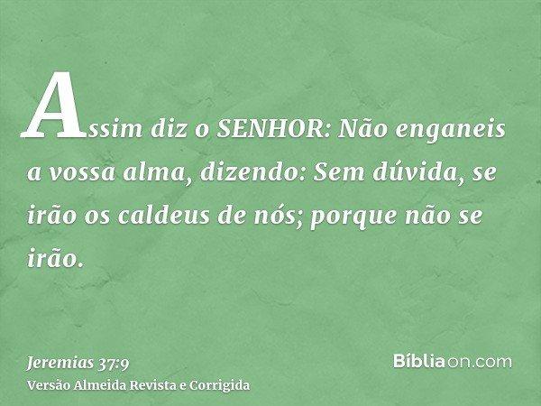 Assim diz o SENHOR: Não enganeis a vossa alma, dizendo: Sem dúvida, se irão os caldeus de nós; porque não se irão.