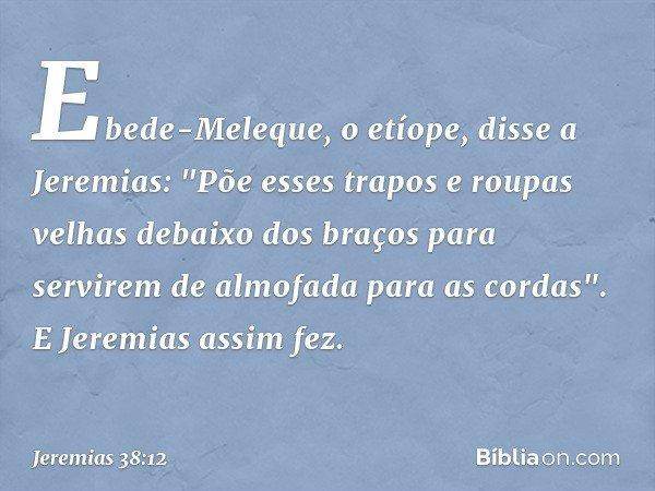 Ebede-Meleque, o etíope, disse a Jeremias: