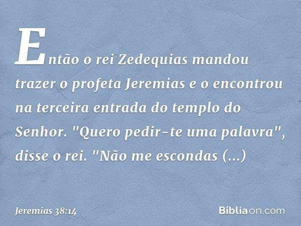 Então o rei Zedequias mandou trazer o profeta Jeremias e o encontrou na terceira entrada do templo do Senhor.