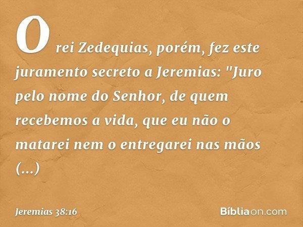 O rei Zedequias, porém, fez este juramento secreto a Jeremias: