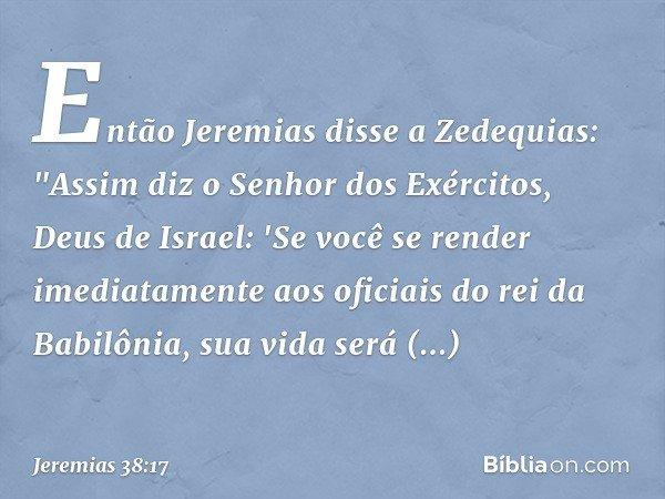 Então Jeremias disse a Zedequias:
