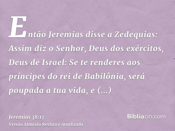 Então Jeremias disse a Zedequias: Assim diz o Senhor, Deus dos exércitos, Deus de Israel: Se te renderes aos príncipes do rei de Babilônia, será poupada a tua v