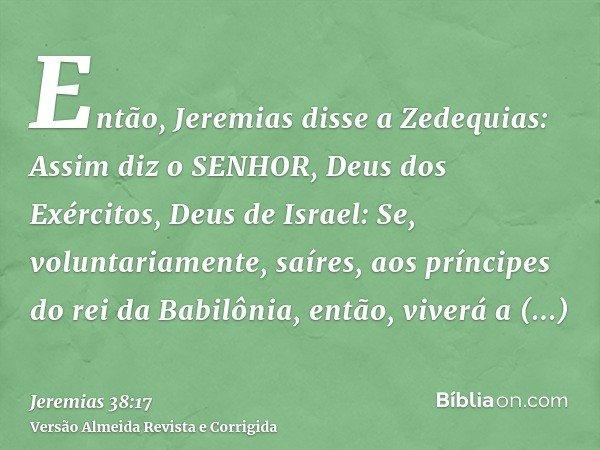 Então, Jeremias disse a Zedequias: Assim diz o SENHOR, Deus dos Exércitos, Deus de Israel: Se, voluntariamente, saíres, aos príncipes do rei da Babilônia, então