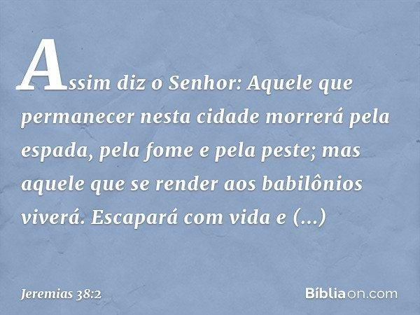 """""""Assim diz o Senhor: 'Aquele que permanecer nesta cidade morrerá pela espada, pela fome e pela peste; mas aquele que se render aos babilônios viverá. Escapará"""