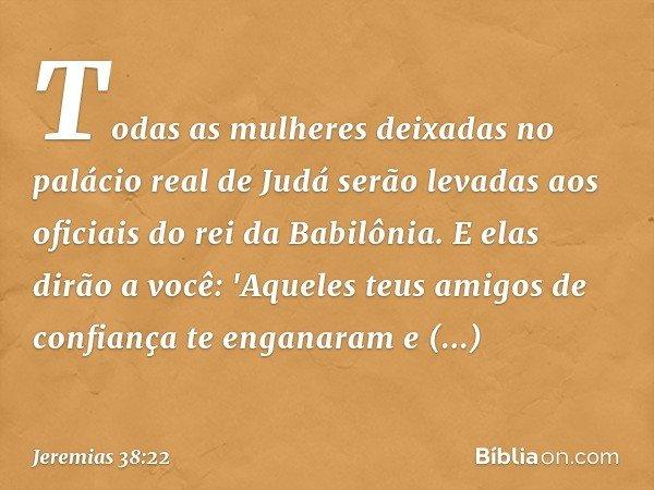 Todas as mulheres deixadas no palácio real de Judá serão levadas aos oficiais do rei da Babilônia. E elas dirão a você: 'Aqueles teus amigos de confiança te eng