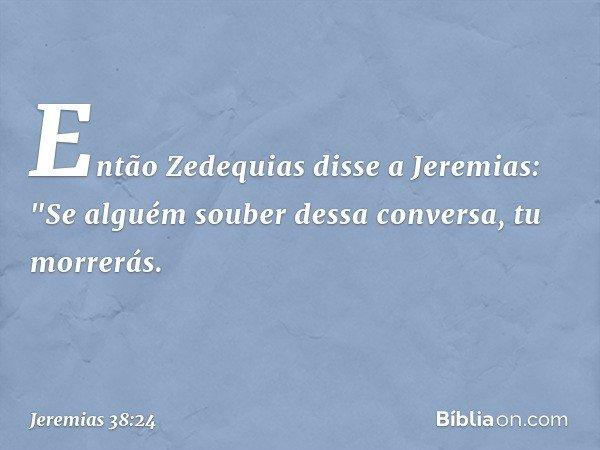 Então Zedequias disse a Jeremias: