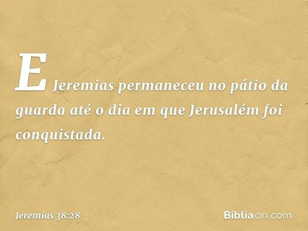 E Jeremias permaneceu no pátio da guarda até o dia em que Jerusalém foi conquistada. -- Jeremias 38:28