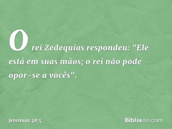 """O rei Zedequias respondeu: """"Ele está em suas mãos; o rei não pode opor-se a vocês"""". -- Jeremias 38:5"""