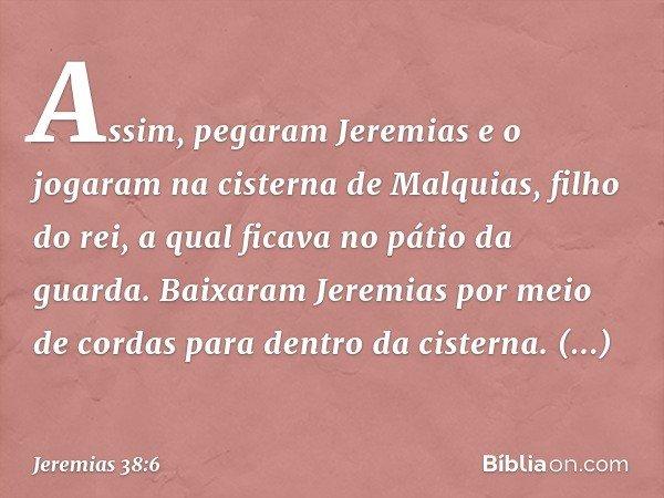 Assim, pegaram Jeremias e o jogaram na cisterna de Malquias, filho do rei, a qual ficava no pátio da guarda. Baixaram Jeremias por meio de cordas para dentro da