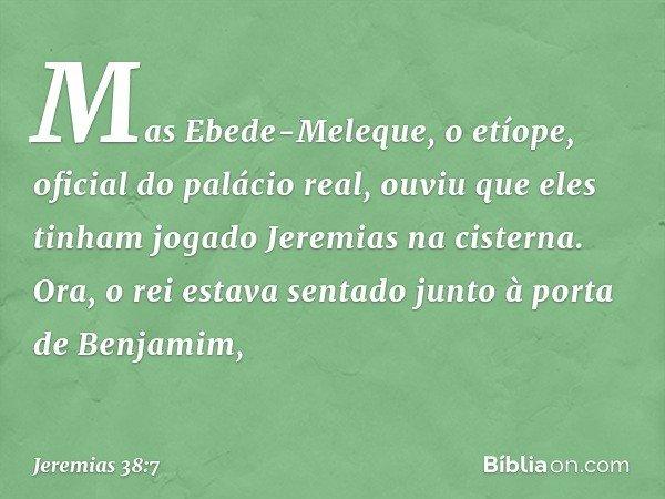 Mas Ebede-Meleque, o etíope, oficial do palácio real, ouviu que eles tinham jogado Jeremias na cisterna. Ora, o rei estava sentado junto à porta de Benjamim, --