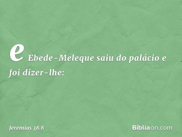 e Ebede-Meleque saiu do palácio e foi dizer-lhe: -- Jeremias 38:8