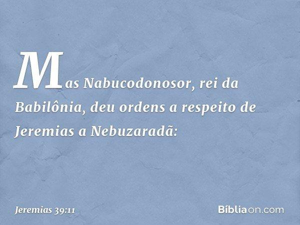 Mas Nabucodonosor, rei da Babilônia, deu ordens a respeito de Jeremias a Nebuzaradã: -- Jeremias 39:11