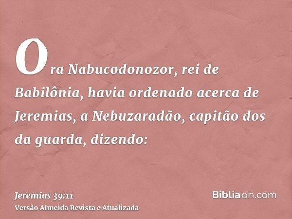 Ora Nabucodonozor, rei de Babilônia, havia ordenado acerca de Jeremias, a Nebuzaradão, capitão dos da guarda, dizendo: