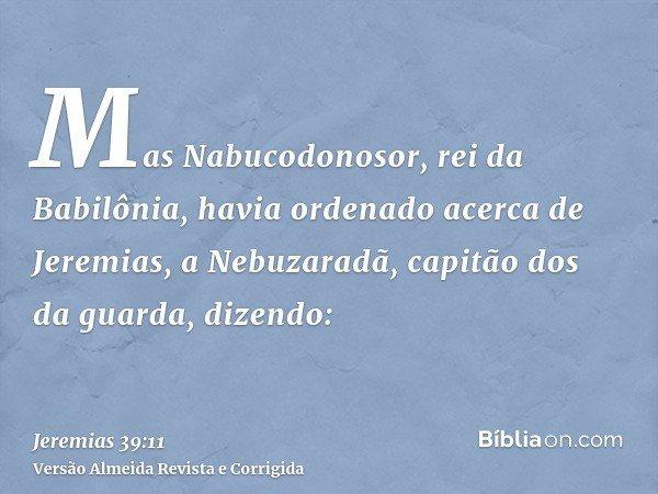 Mas Nabucodonosor, rei da Babilônia, havia ordenado acerca de Jeremias, a Nebuzaradã, capitão dos da guarda, dizendo: