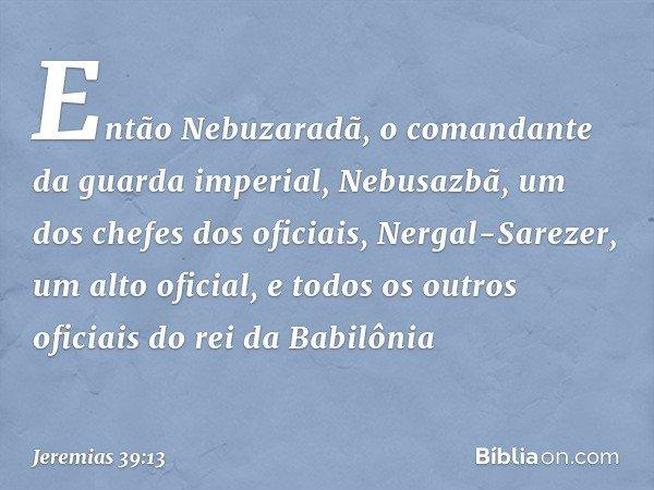 Então Nebuzaradã, o comandante da guarda imperial, Nebusazbã, um dos chefes dos oficiais, Nergal-Sarezer, um alto oficial, e todos os outros oficiais do rei da