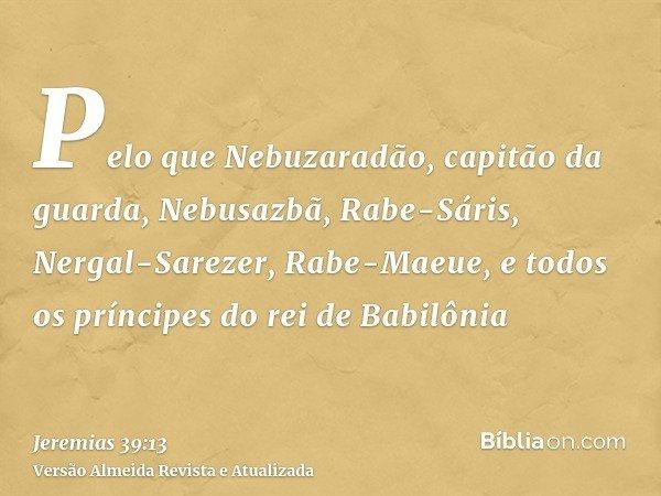 Pelo que Nebuzaradão, capitão da guarda, Nebusazbã, Rabe-Sáris, Nergal-Sarezer, Rabe-Maeue, e todos os príncipes do rei de Babilônia