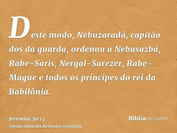 Deste modo, Nebuzaradã, capitão dos da guarda, ordenou a Nebusazbã, Rabe-Saris, Nergal-Sarezer, Rabe-Mague e todos os príncipes do rei da Babilônia.