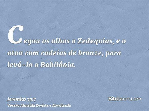 Cegou os olhos a Zedequias, e o atou com cadeias de bronze, para levá-lo a Babilônia.