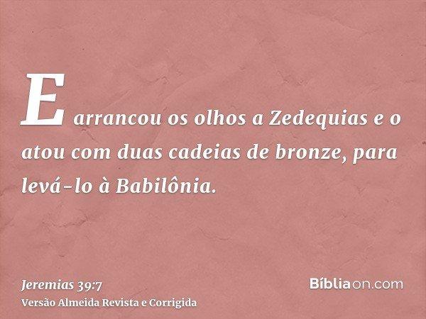 E arrancou os olhos a Zedequias e o atou com duas cadeias de bronze, para levá-lo à Babilônia.