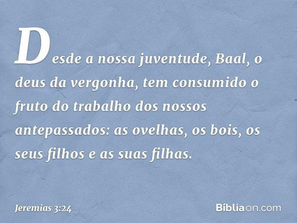 Desde a nossa juventude, Baal, o deus da vergonha, tem consumido o fruto do trabalho dos nossos antepassados: as ovelhas, os bois, os seus filhos e as suas filh