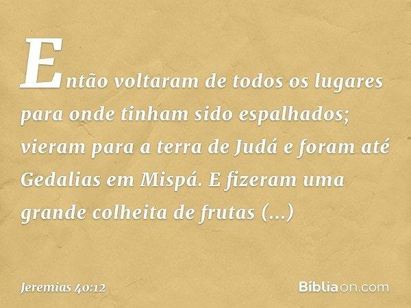 Então voltaram de todos os lugares para onde tinham sido espalhados; vieram para a terra de Judá e foram até Gedalias em Mispá. E fizeram uma grande colheita d
