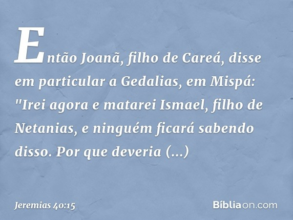 Então Joanã, filho de Careá, disse em particular a Gedalias, em Mispá:
