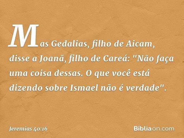 Mas Gedalias, filho de Aicam, disse a Joanã, filho de Careá: